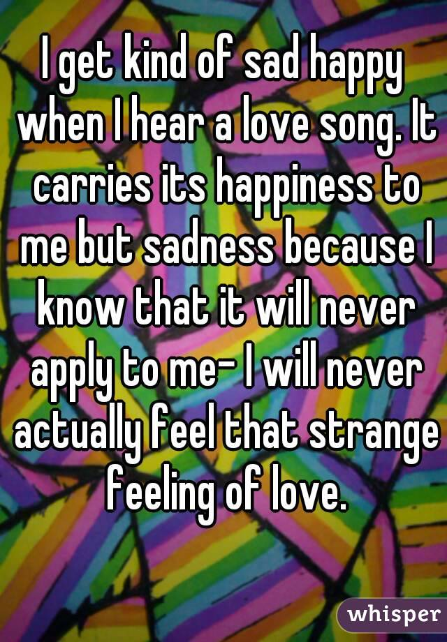 I get kind of sad happy when I hear a love song. It carries its happiness to me but sadness because I know that it will never apply to me- I will never actually feel that strange feeling of love.