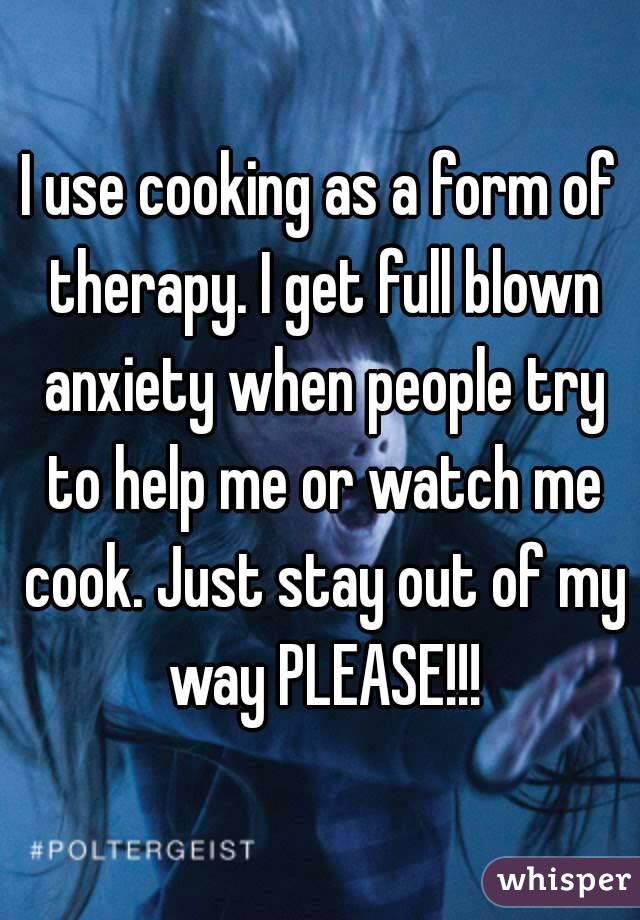 I use cooking as a form of therapy. I get full blown anxiety when people try to help me or watch me cook. Just stay out of my way PLEASE!!!