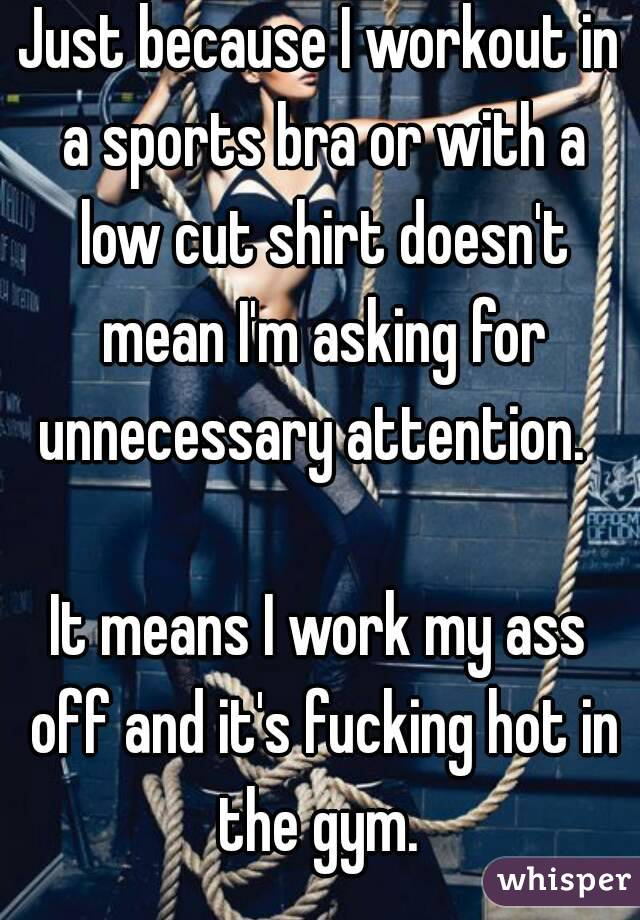 Just because I workout in a sports bra or with a low cut shirt doesn't mean I'm asking for unnecessary attention.    It means I work my ass off and it's fucking hot in the gym.