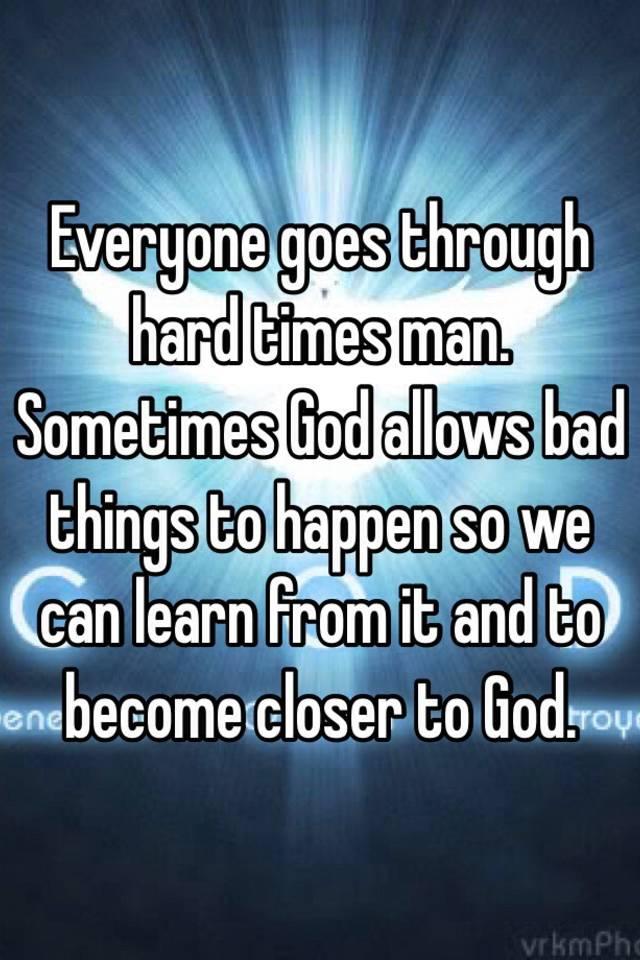 Everyone Goes Through Hard Times Man. Sometimes God Allows
