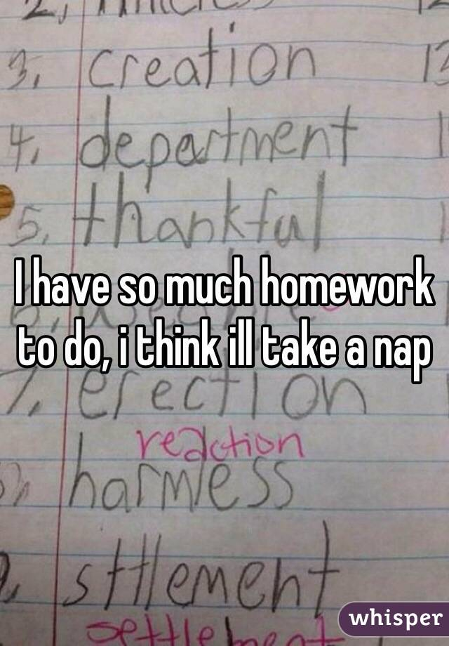 I have so much homework!!?