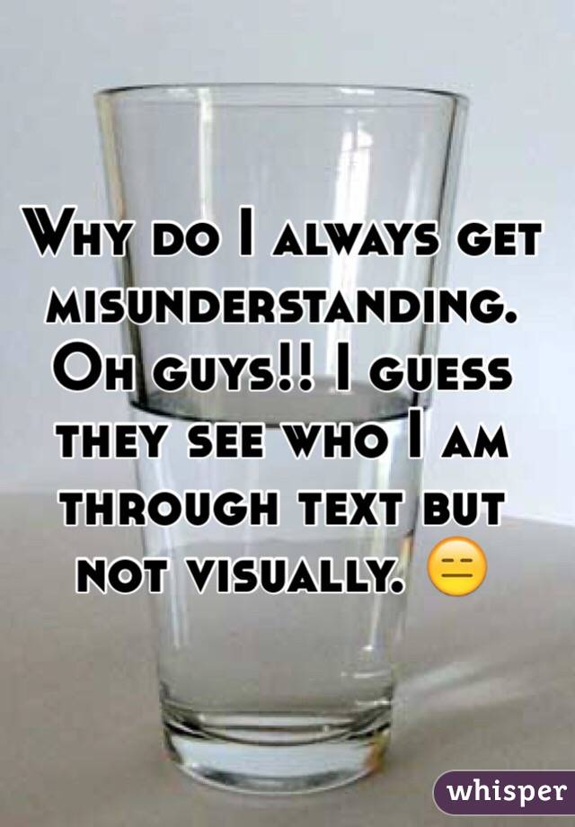 Why do I always get misunderstanding. Oh guys!! I guess they see who I am through text but not visually. 😑