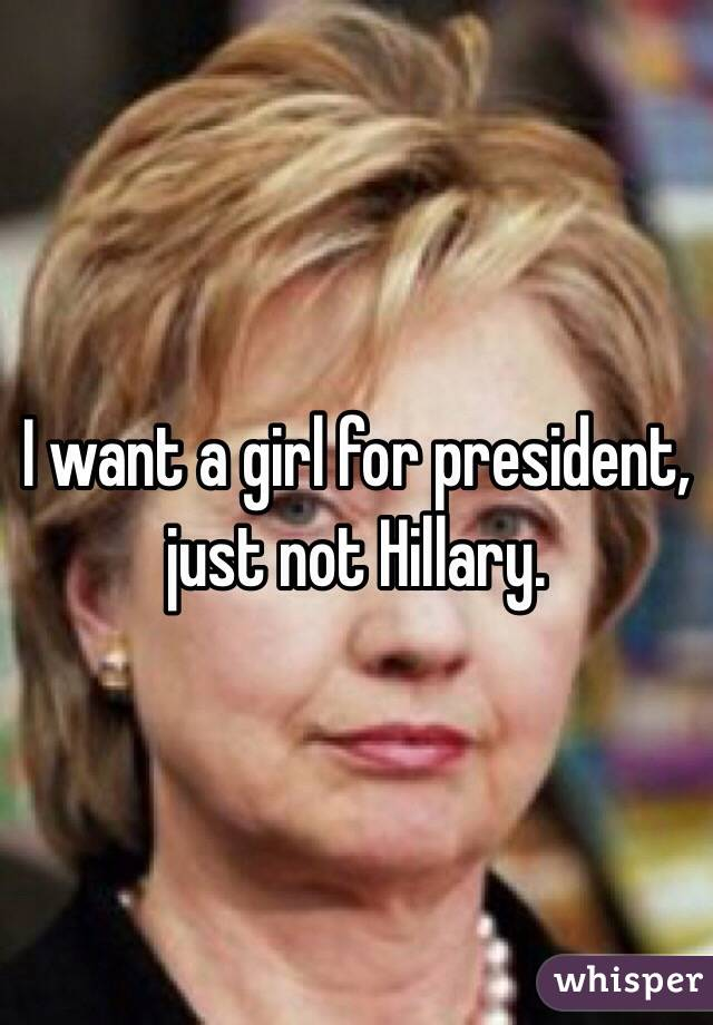 I want a girl for president, just not Hillary.