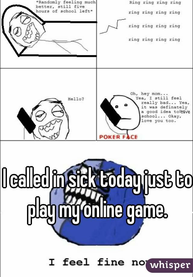 I called in sick today just to play my online game.