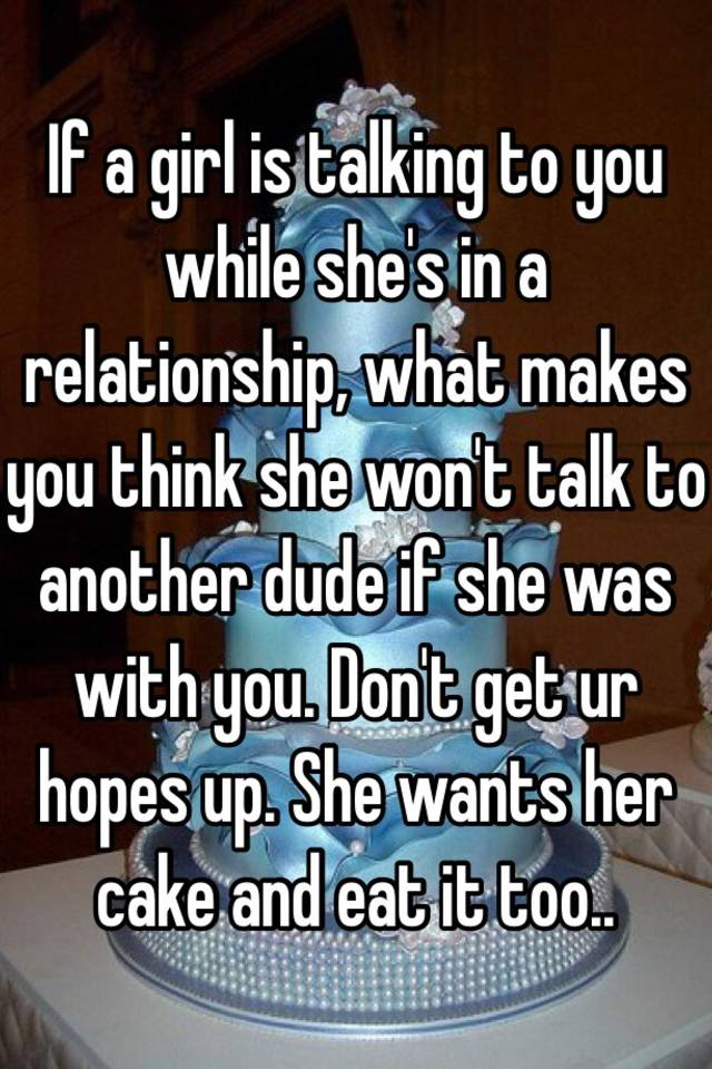 In A Relationship What Makes You Think She Won T Talk To Another Dude If Was With Don Get Ur Hopes Up Wants Her Cake And Eat It Too