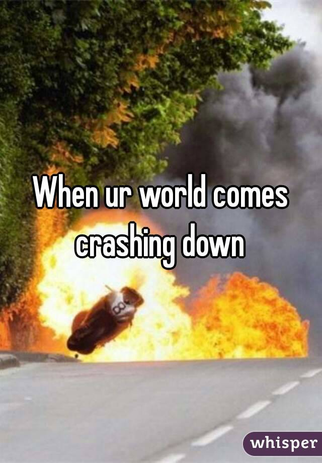 My world feels like it has come crashing down around me ...