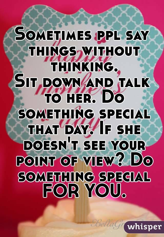 Sometimes Ppl Say Things Without Thinking Sit Down And Talk To Her Do Something Special That
