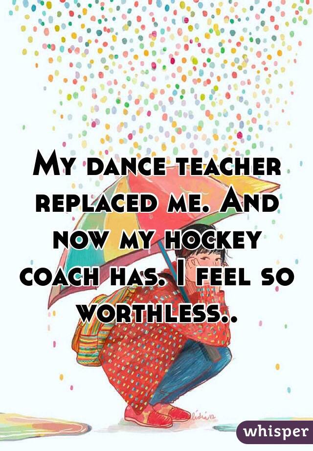 My dance teacher replaced me. And now my hockey coach has. I feel so worthless..