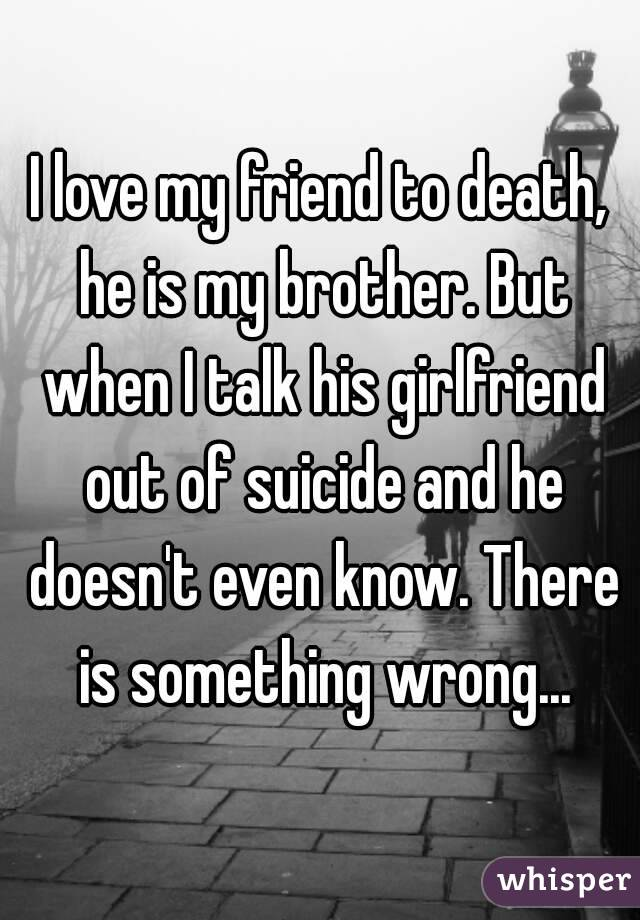 I love my friend to death, he is my brother. But when I talk his girlfriend out of suicide and he doesn't even know. There is something wrong...