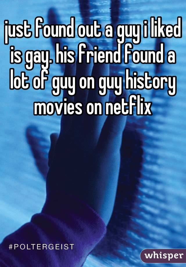 just found out a guy i liked is gay. his friend found a lot of guy on guy history movies on netflix