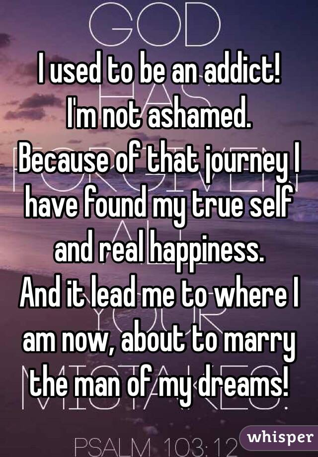 I used to be an addict! I'm not ashamed. Because of that journey I have found my true self and real happiness. And it lead me to where I am now, about to marry the man of my dreams!
