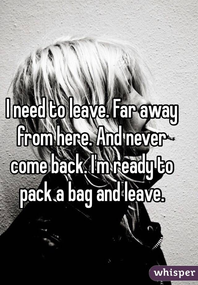 need to leave. Far away from here. And never come back. I'm ready ...