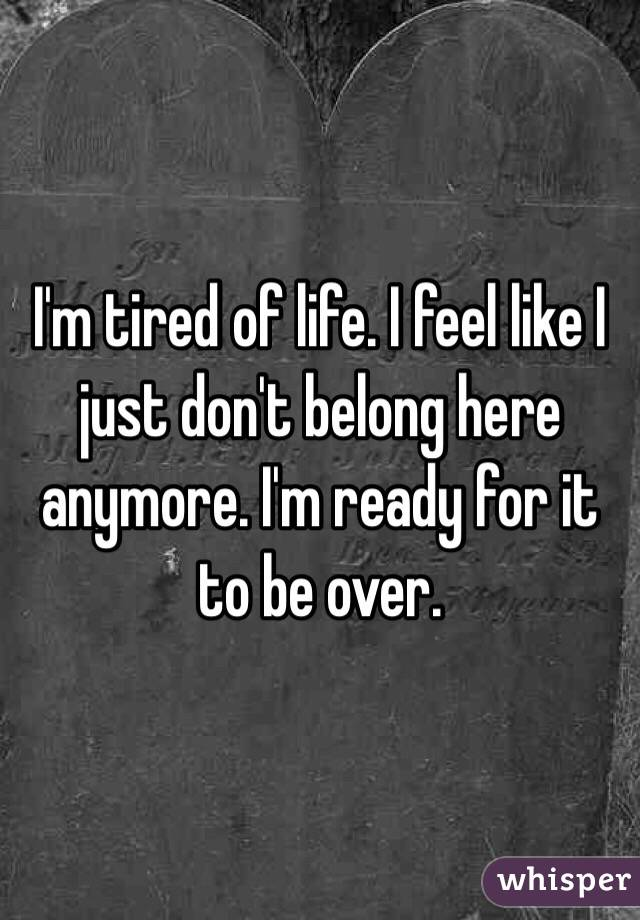 I'm tired of life. I feel like I just don't belong here anymore. I ...