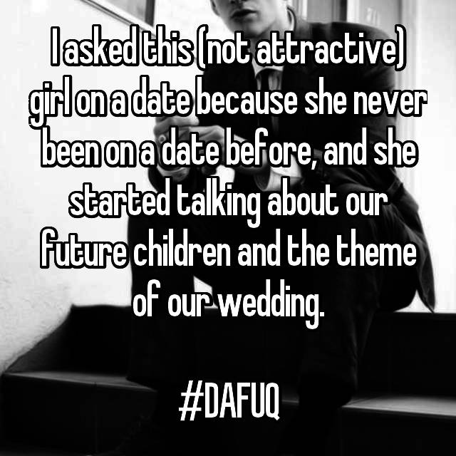 I asked this (not attractive) girl on a date because she never been on a date before, and she started talking about our future children and the theme of our wedding.  #DAFUQ
