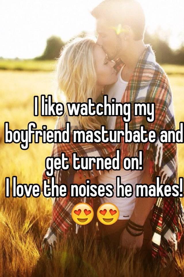 Watvh my boyfriend masturbate