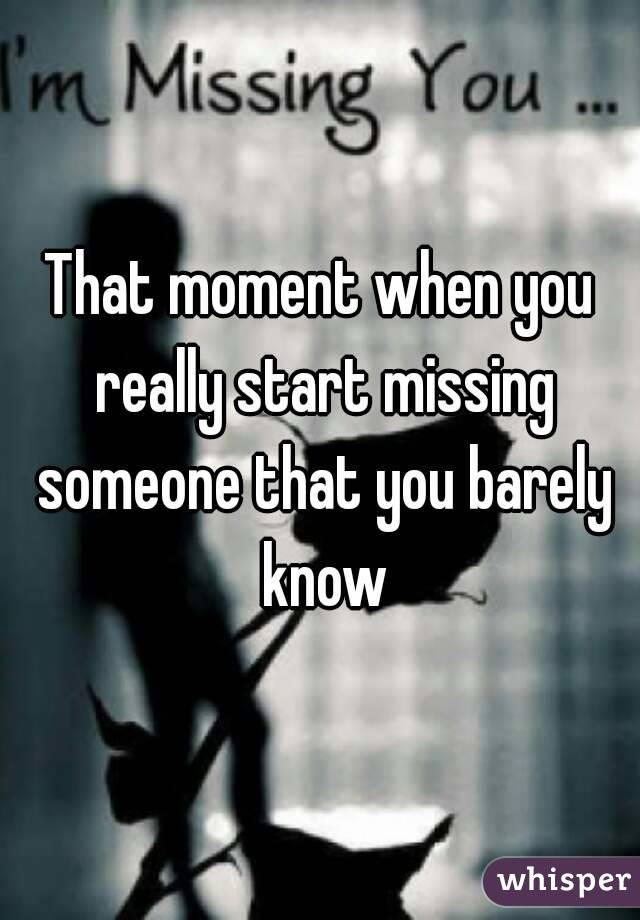 That Moment When You Really Start Missing Someone That You