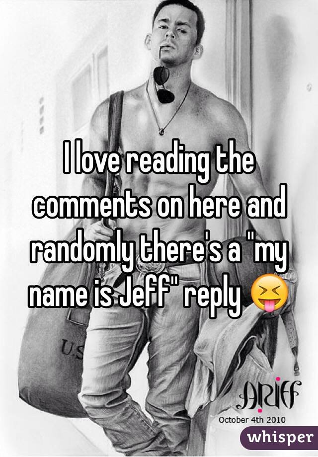"""I love reading the comments on here and randomly there's a """"my name is Jeff"""" reply 😝"""