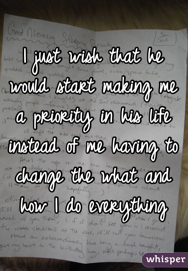 I just wish that he would start making me a priority in his life instead of me having to change the what and how I do everything