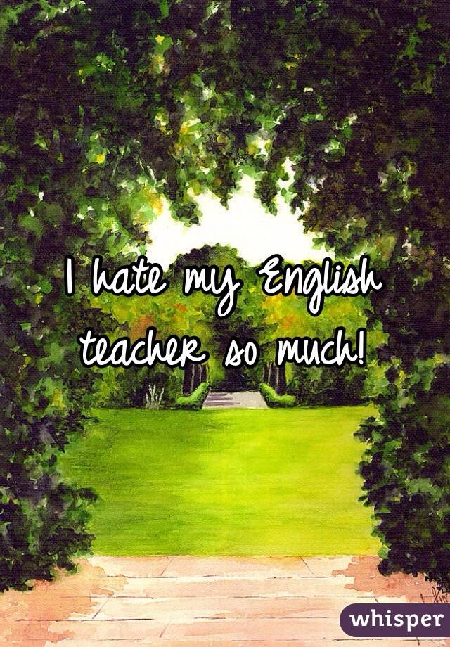 I hate my english teacher!!?