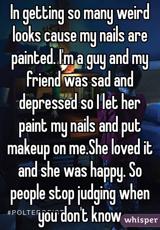 In getting so many weird looks cause my nails are painted. I'm a guy and my friend was sad and depressed so I let her paint my nails and put makeup on me.She loved it and she was happy. So people stop judging when you don't know