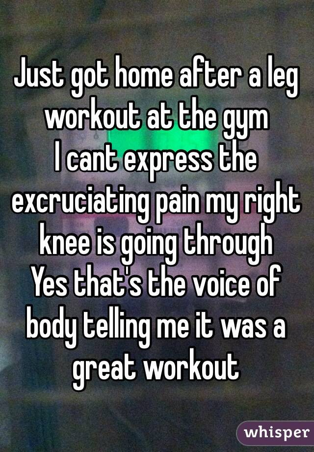 Just got home after a leg workout at the gym I cant express the excruciating pain my right knee is going through Yes that's the voice of body telling me it was a great workout