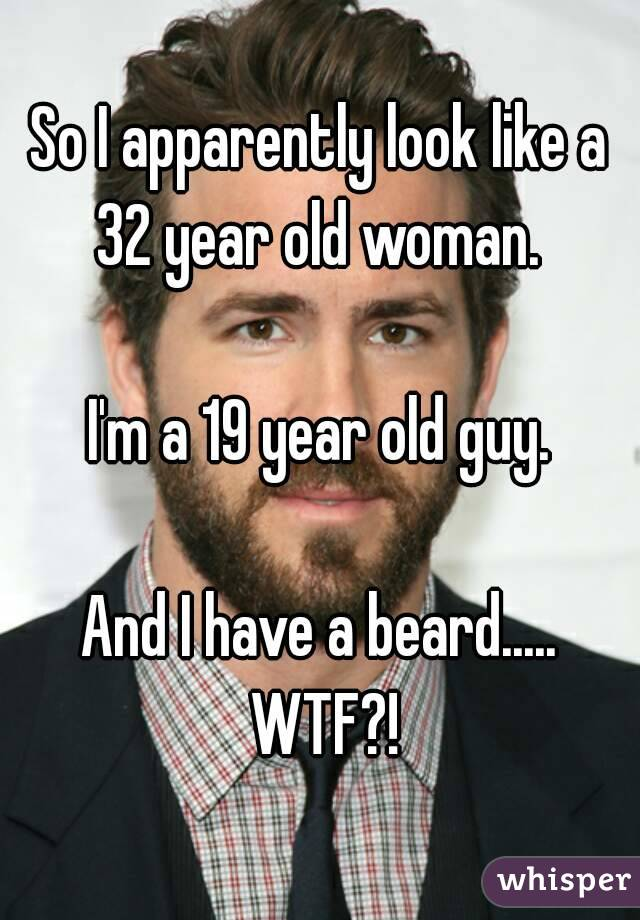 So I apparently look like a 32 year old woman.   I'm a 19 year old guy.  And I have a beard..... WTF?!
