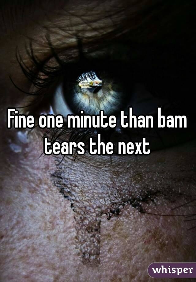 Fine one minute than bam tears the next