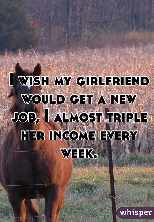 I wish my girlfriend would get a new job, I almost triple her income every week.