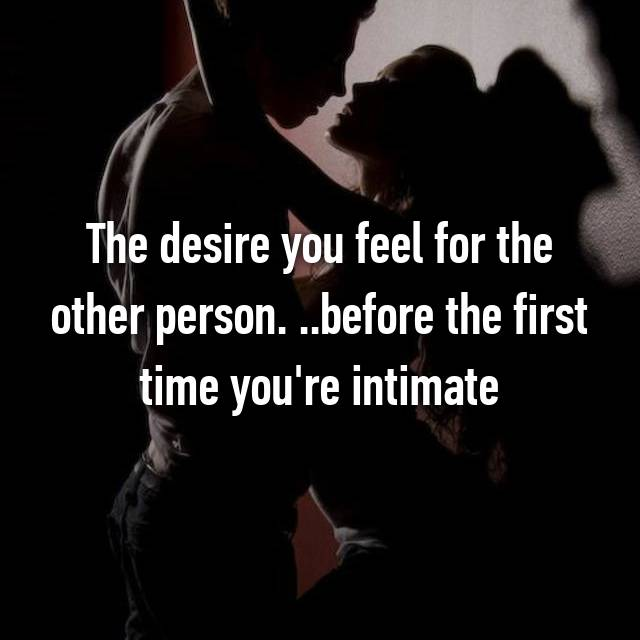 The desire you feel for the other person. ..before the first time you're intimate