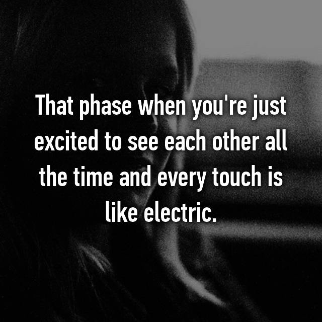 That phase when you're just excited to see each other all the time and every touch is like electric.