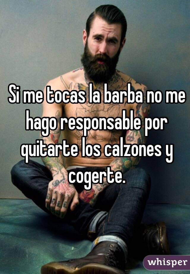 Si me tocas la barba no me hago responsable por quitarte los ...