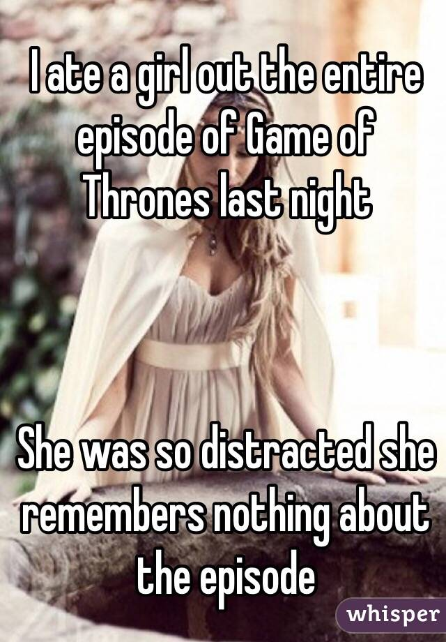 I ate a girl out the entire episode of Game of Thrones last night    She was so distracted she remembers nothing about the episode