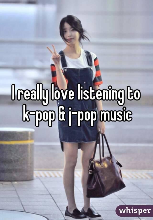 I really love listening to k-pop & j-pop music