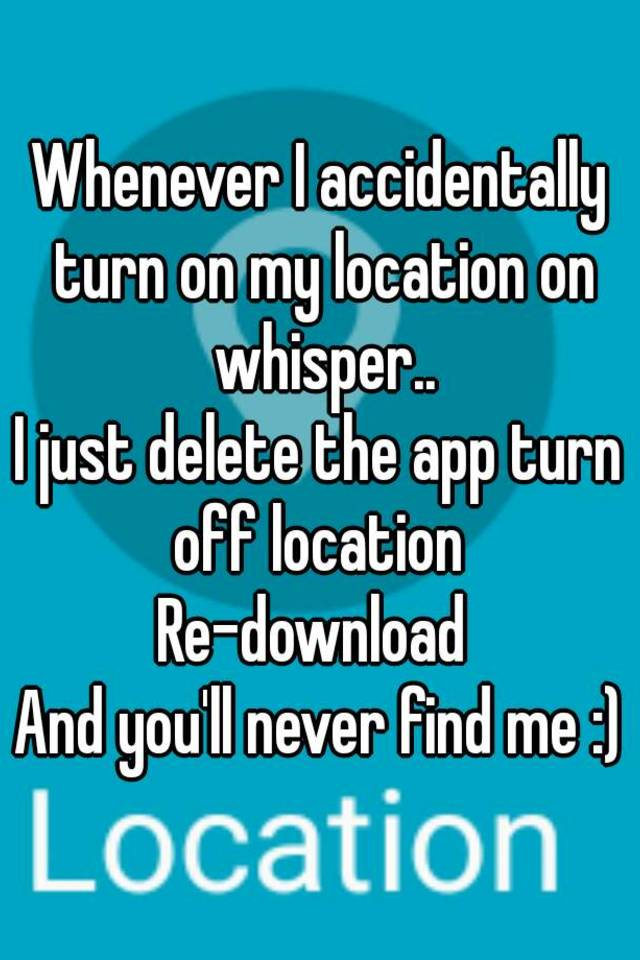 how do i turn off my location on my iphone whenever i accidentally turn on my location on whisper i 21496