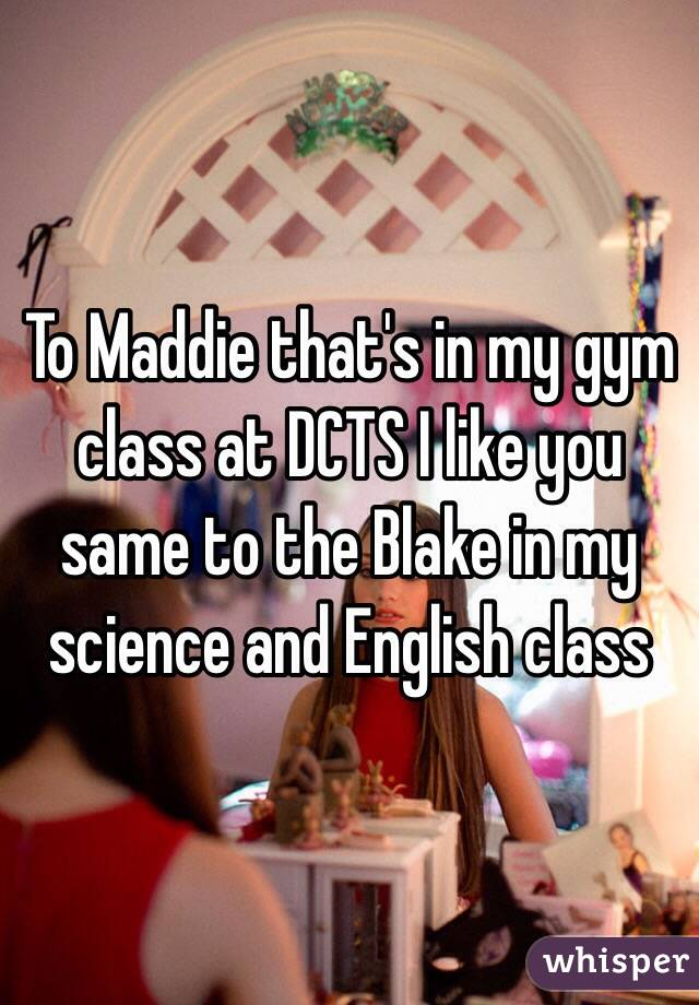 To Maddie that's in my gym class at DCTS I like you same to the Blake in my science and English class