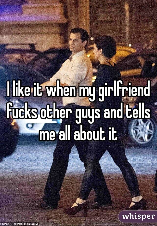 I like it when my girlfriend fucks other guys and tells me all about it