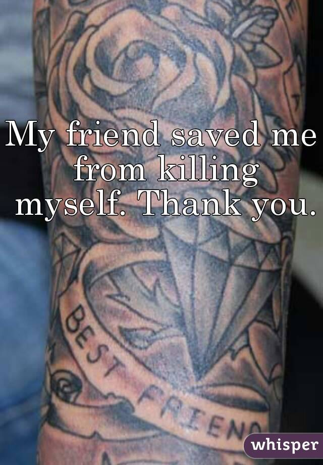 My friend saved me from killing myself. Thank you.