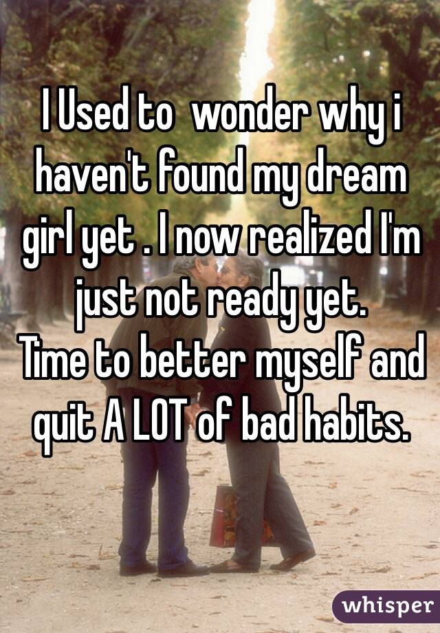 I Used to  wonder why i haven't found my dream girl yet . I now realized I'm just not ready yet.   Time to better myself and quit A LOT of bad habits.