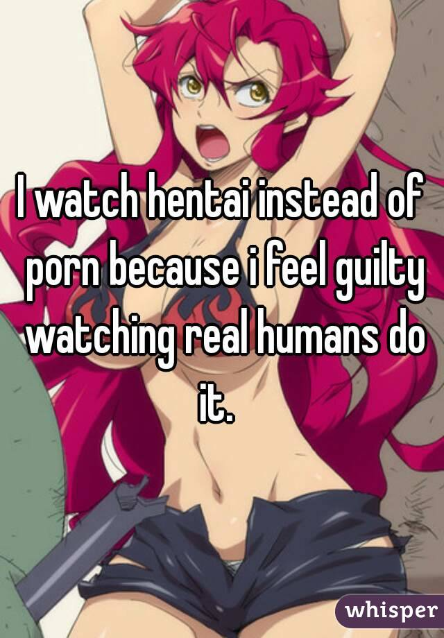 I watch hentai instead of porn because i feel guilty watching real humans do it.