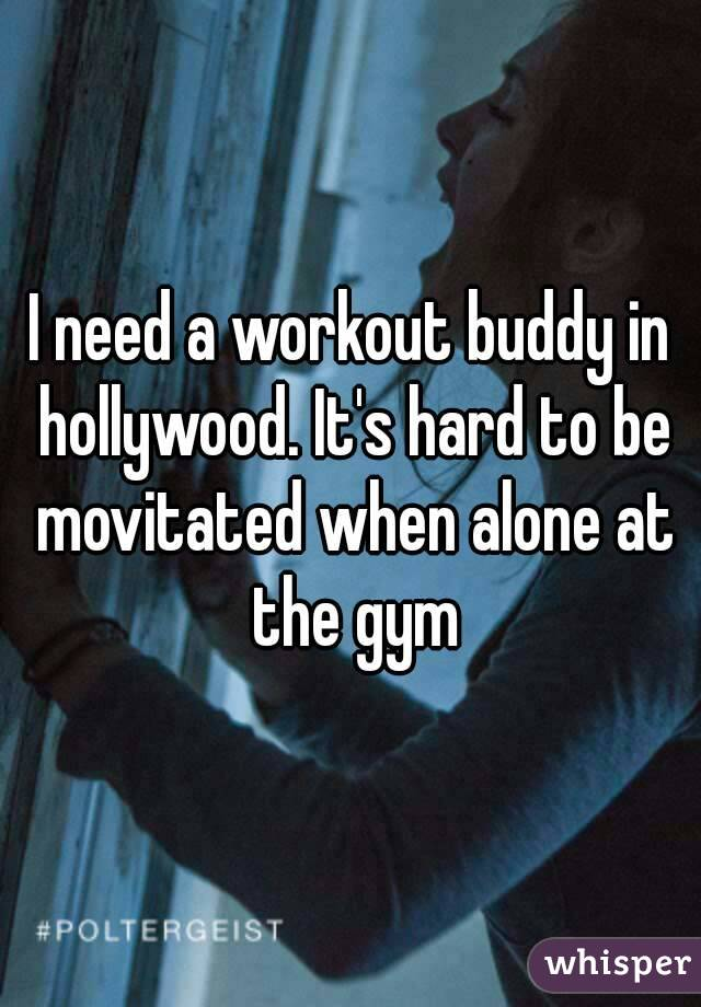 I need a workout buddy in hollywood. It's hard to be movitated when alone at the gym