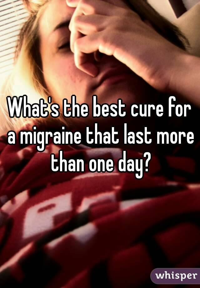 What's the best cure for a migraine that last more than one day?