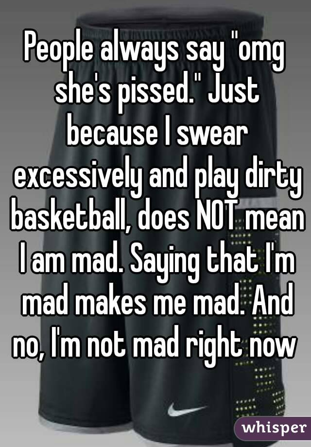 """People always say """"omg she's pissed."""" Just because I swear excessively and play dirty basketball, does NOT mean I am mad. Saying that I'm mad makes me mad. And no, I'm not mad right now"""