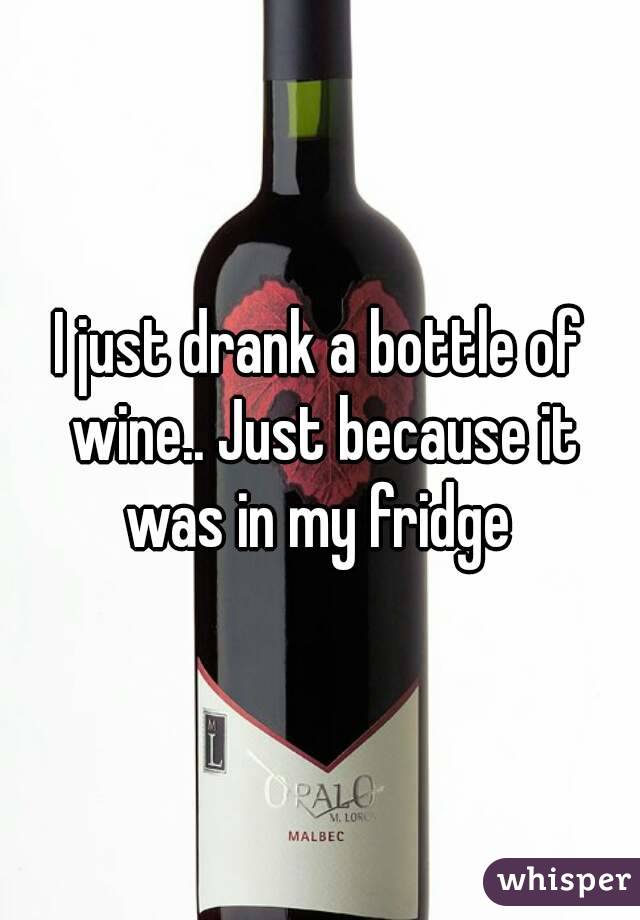 I just drank a bottle of wine.. Just because it was in my fridge