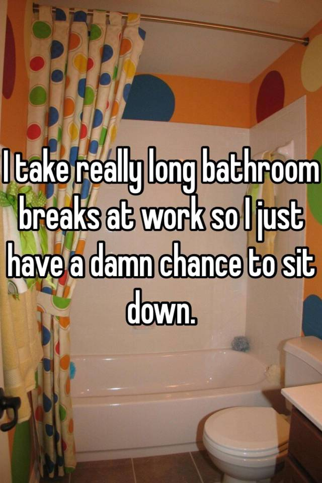 Bathroom Break For Work : I take really long bathroom breaks at work so just have