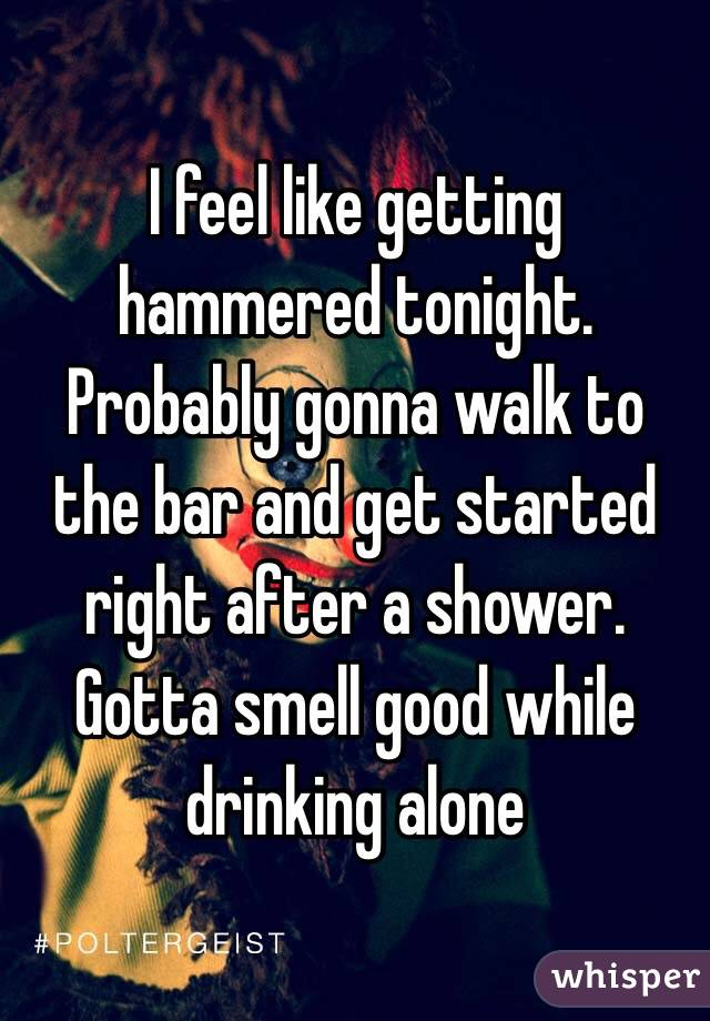 I feel like getting hammered tonight. Probably gonna walk to the bar and get started right after a shower. Gotta smell good while drinking alone
