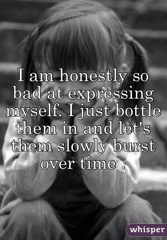 I am honestly so bad at expressing myself. I just bottle them in and let's them slowly burst over time .