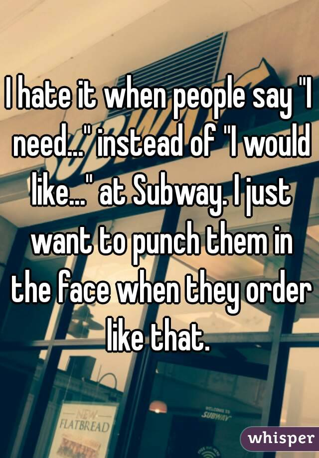 """I hate it when people say """"I need..."""" instead of """"I would like..."""" at Subway. I just want to punch them in the face when they order like that."""