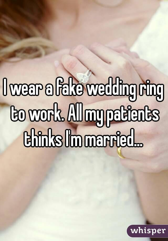 I wear a fake wedding ring to work. All my patients thinks I'm married...
