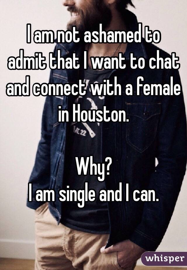 I am not ashamed to admit that I want to chat and connect with a female in Houston.  Why?  I am single and I can.