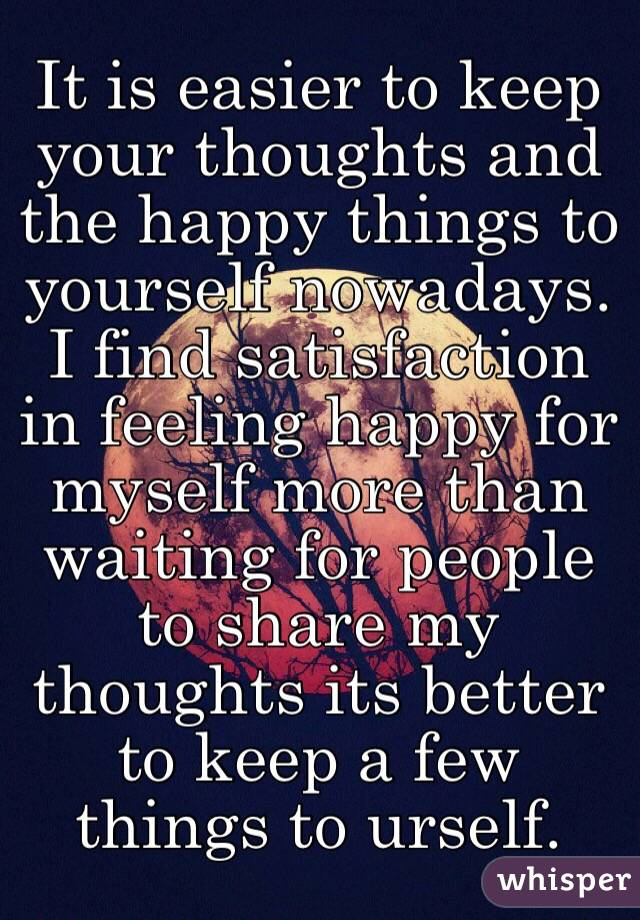 It is easier to keep your thoughts and the happy things to yourself nowadays. I find satisfaction in feeling happy for myself more than waiting for people to share my thoughts its better to keep a few things to urself.